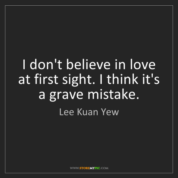 Lee Kuan Yew: I don't believe in love at first sight. I think it's...