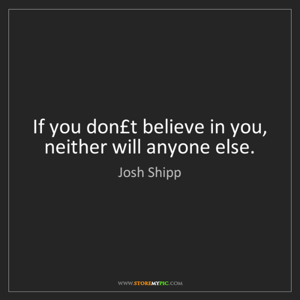 Josh Shipp: If you don't believe in you, neither will anyone else.