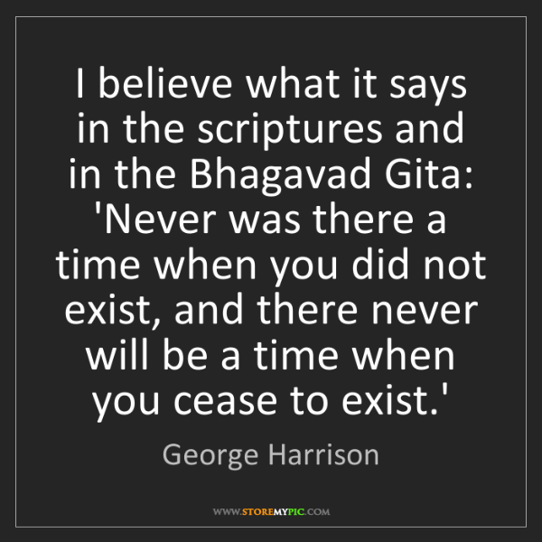 George Harrison: I believe what it says in the scriptures and in the Bhagavad...