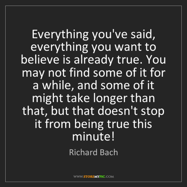Richard Bach: Everything you've said, everything you want to believe...