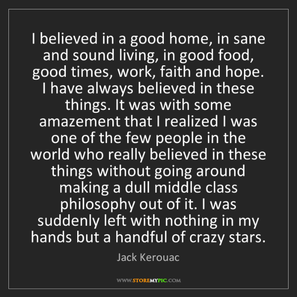Jack Kerouac: I believed in a good home, in sane and sound living,...