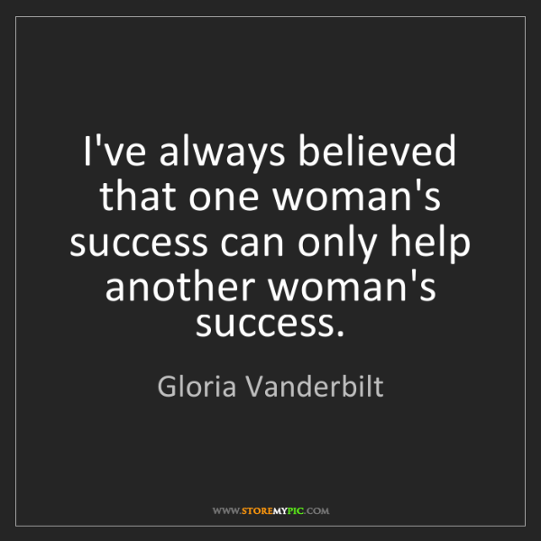 Gloria Vanderbilt: I've always believed that one woman's success can only...