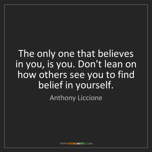 Anthony Liccione: The only one that believes in you, is you. Don't lean...
