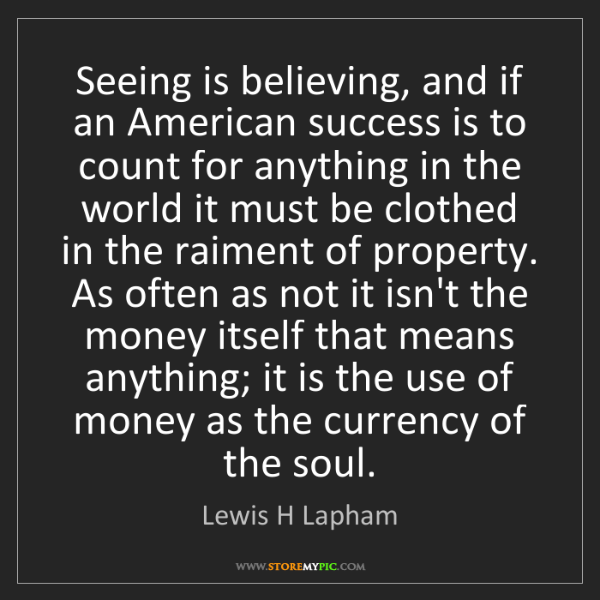 Lewis H Lapham: Seeing is believing, and if an American success is to...