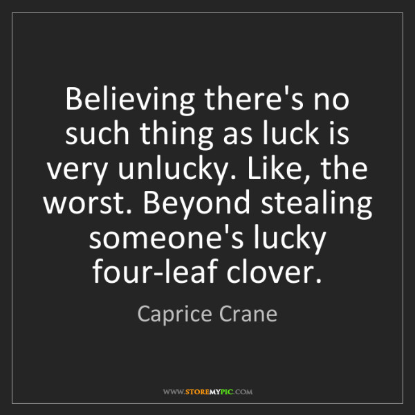 Caprice Crane: Believing there's no such thing as luck is very unlucky....