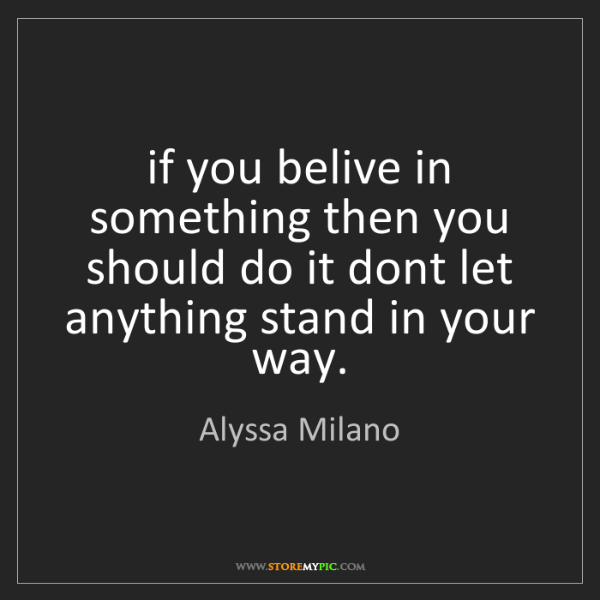 Alyssa Milano: if you belive in something then you should do it dont...