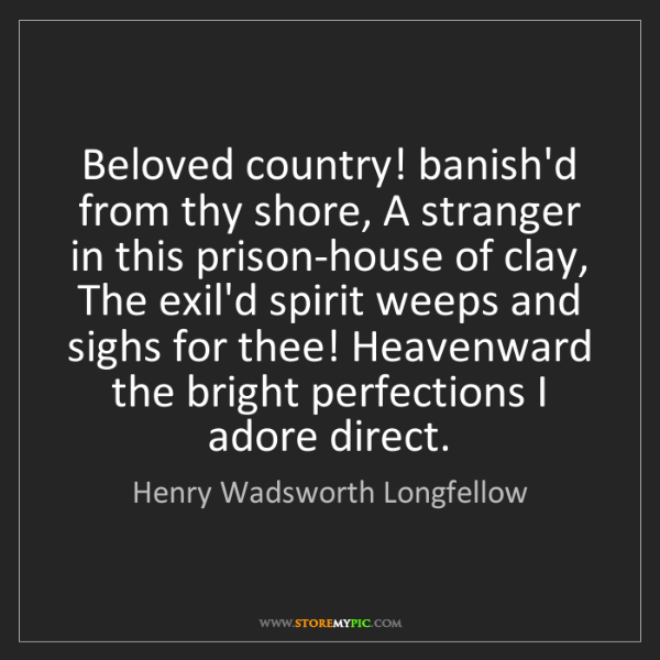 Henry Wadsworth Longfellow: Beloved country! banish'd from thy shore, A stranger...