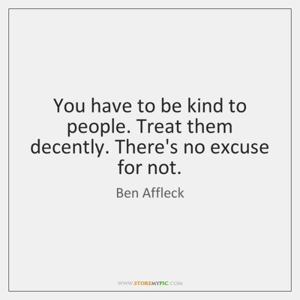 You have to be kind to people. Treat them decently. There's no ...
