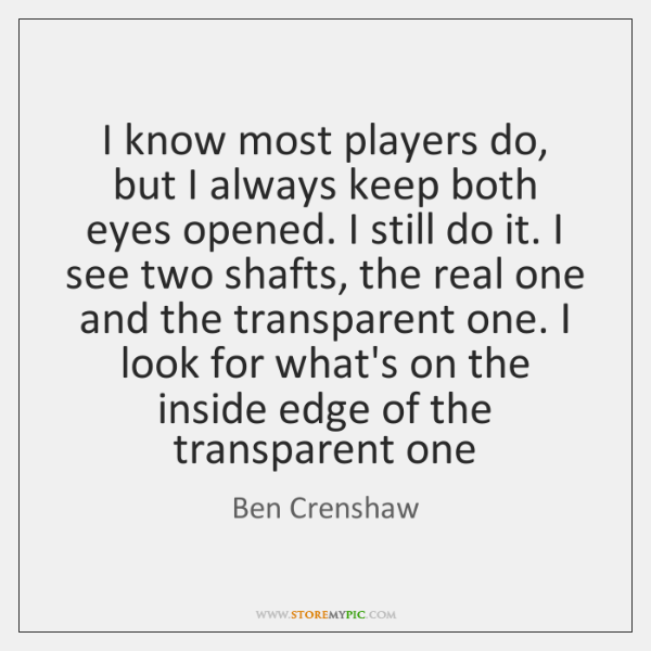 I know most players do, but I always keep both eyes opened. ...