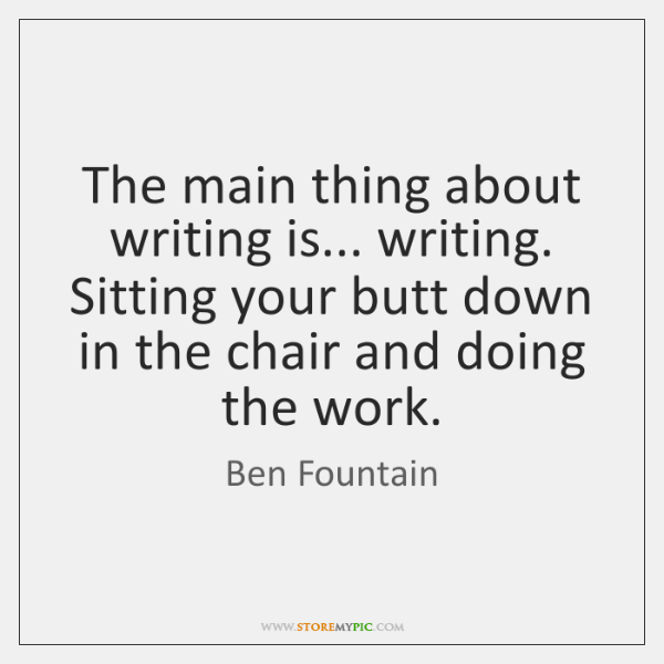The main thing about writing is... writing. Sitting your butt down in ...