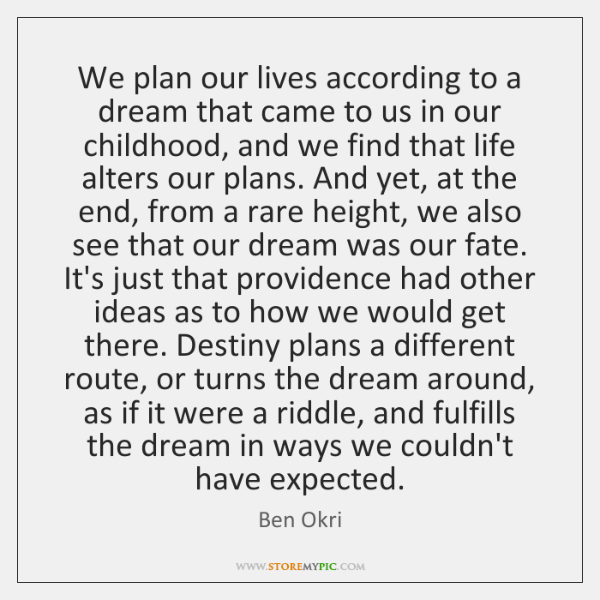 We plan our lives according to a dream that came to us ...