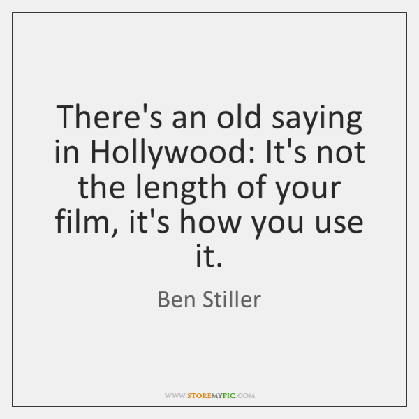 There's an old saying in Hollywood: It's not the length of your ...