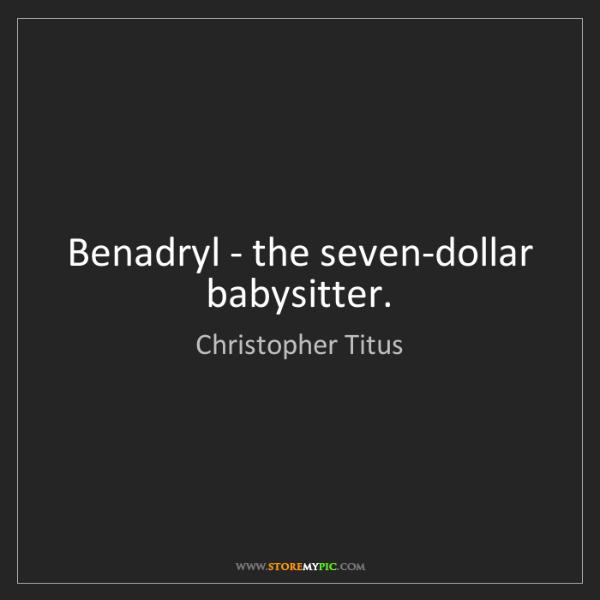 Christopher Titus: Benadryl - the seven-dollar babysitter.