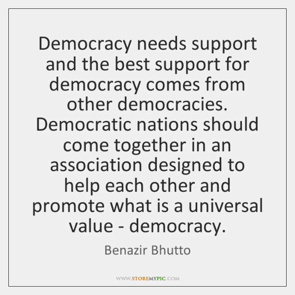 Democracy needs support and the best support for democracy comes from other ...