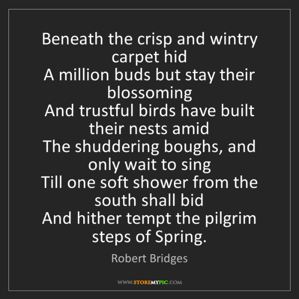 Robert Bridges: Beneath the crisp and wintry carpet hid   A million buds...