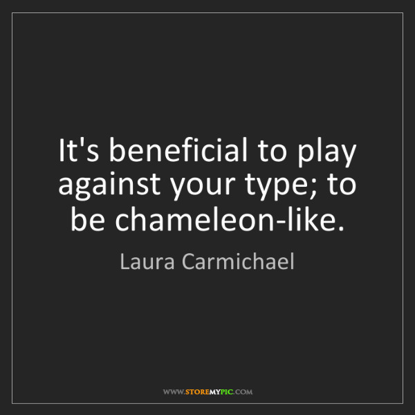 Laura Carmichael: It's beneficial to play against your type; to be chameleon-like.
