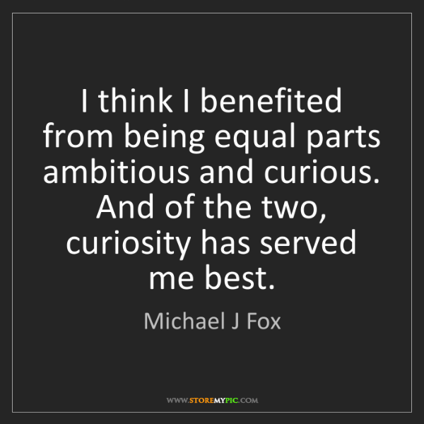 Michael J Fox: I think I benefited from being equal parts ambitious...