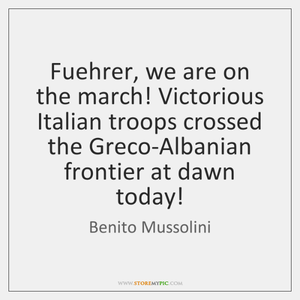 Fuehrer, we are on the march! Victorious Italian troops crossed the Greco-Albanian ...