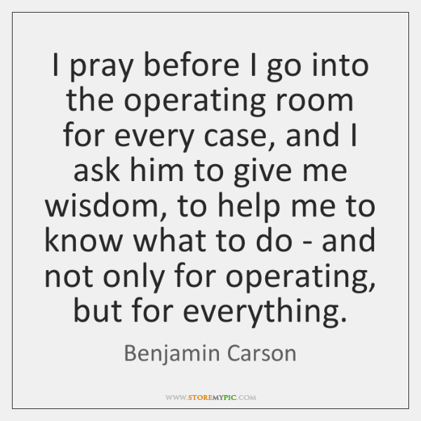 I pray before I go into the operating room for every case, ...