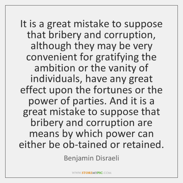 It is a great mistake to suppose that bribery and corruption, although ...