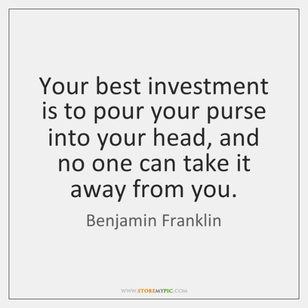 Your best investment is to pour your purse into your head, and ...