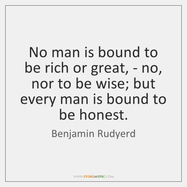 No man is bound to be rich or great, - no, nor ...