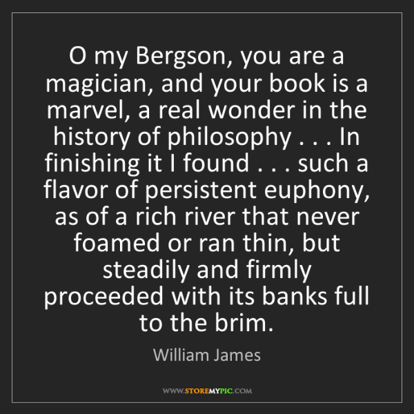 William James: O my Bergson, you are a magician, and your book is a...