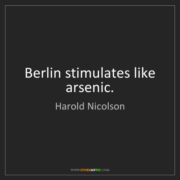 Harold Nicolson: Berlin stimulates like arsenic.