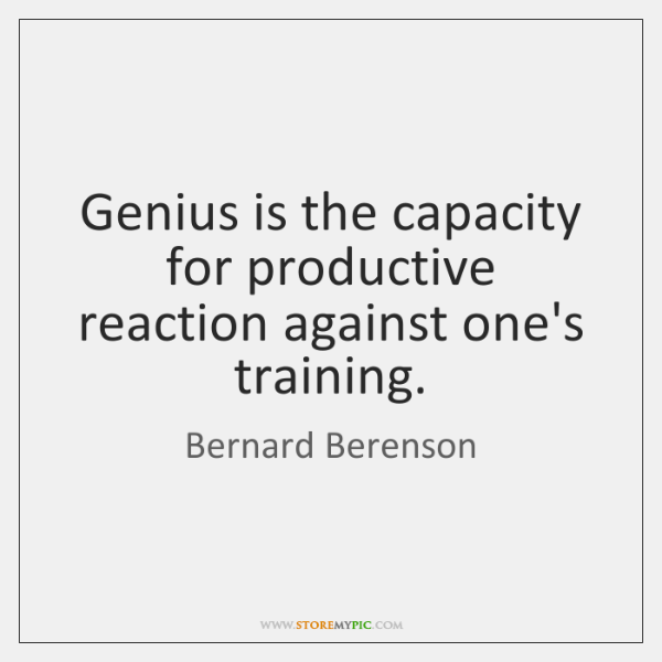 Genius is the capacity for productive reaction against one's training.