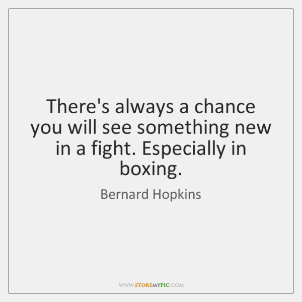 There's always a chance you will see something new in a fight. ...