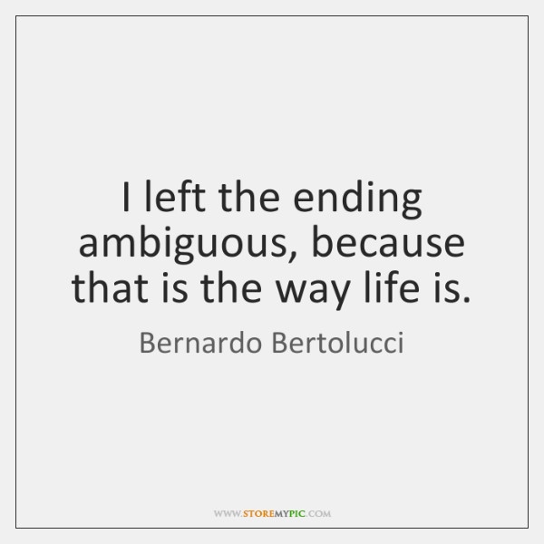 I left the ending ambiguous, because that is the way life is.