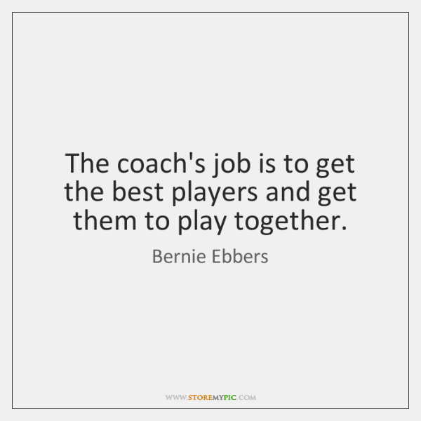 The coach's job is to get the best players and get them ...