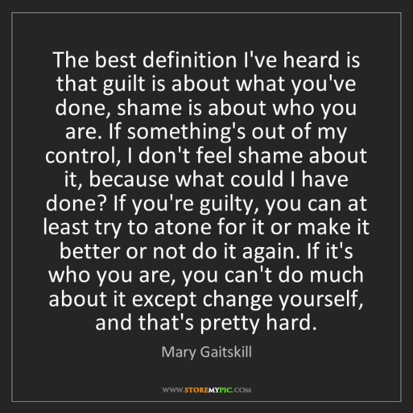 Mary Gaitskill: The best definition I've heard is that guilt is about...