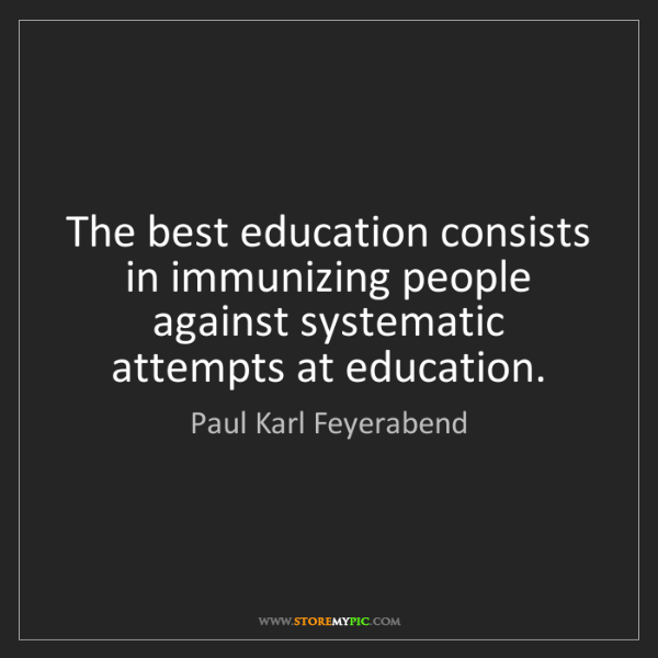 Paul Karl Feyerabend: The best education consists in immunizing people against...