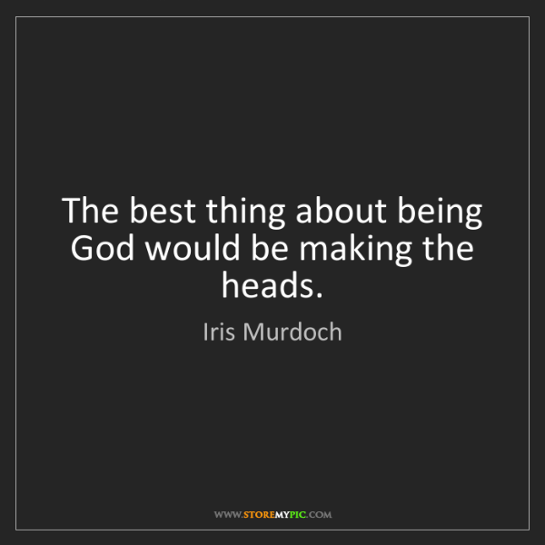 Iris Murdoch: The best thing about being God would be making the heads.