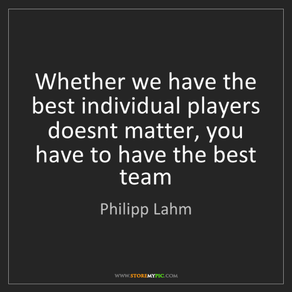Philipp Lahm: Whether we have the best individual players doesnt matter,...