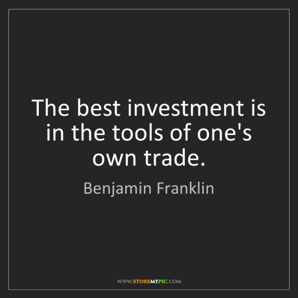 Benjamin Franklin: The best investment is in the tools of one's own trade.
