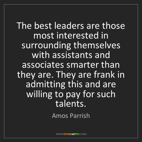 Amos Parrish: The best leaders are those most interested in surrounding...