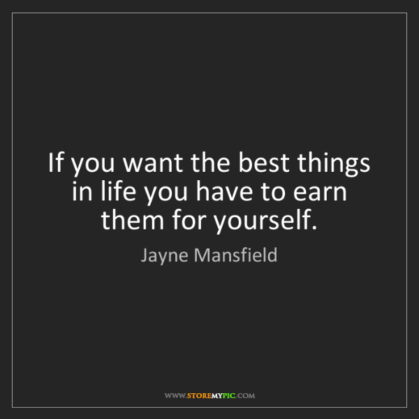 Jayne Mansfield: If you want the best things in life you have to earn...