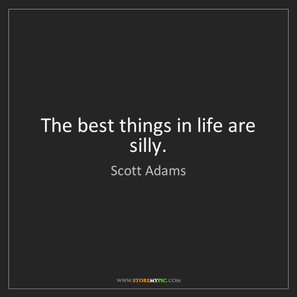 Scott Adams: The best things in life are silly.