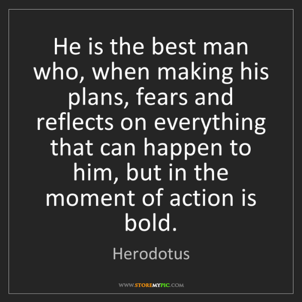 Herodotus: He is the best man who, when making his plans, fears...