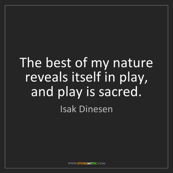 Isak Dinesen: The best of my nature reveals itself in play, and play...