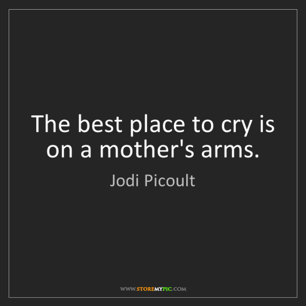 Jodi Picoult: The best place to cry is on a mother's arms.