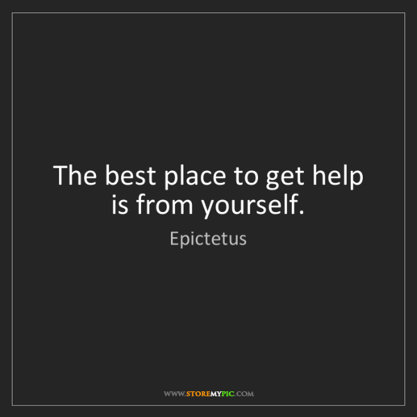 Epictetus: The best place to get help is from yourself.