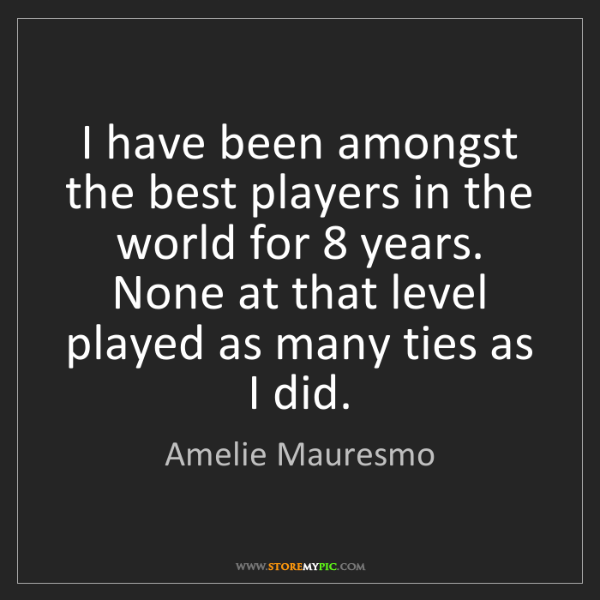 Amelie Mauresmo: I have been amongst the best players in the world for...