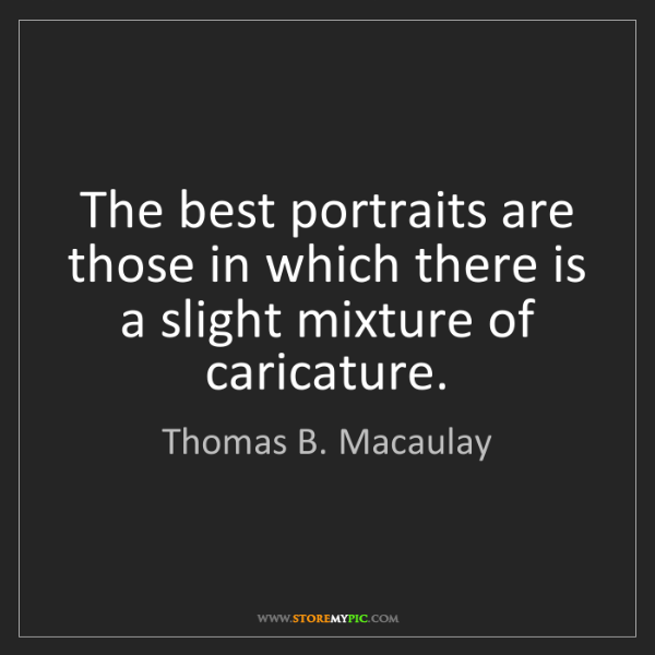 Thomas B. Macaulay: The best portraits are those in which there is a slight...