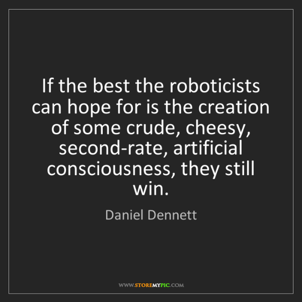 Daniel Dennett: If the best the roboticists can hope for is the creation...