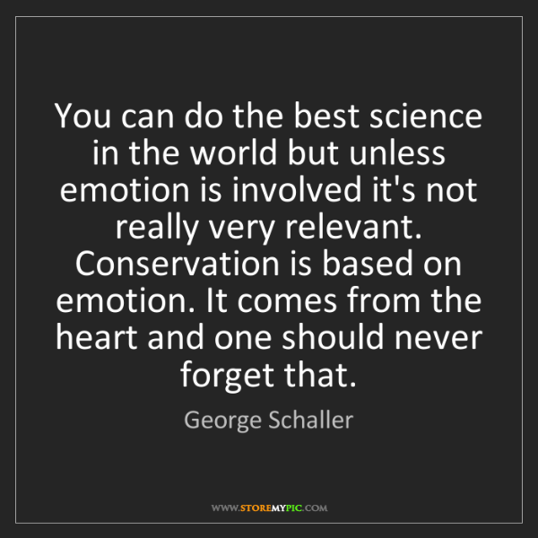 George Schaller: You can do the best science in the world but unless emotion...