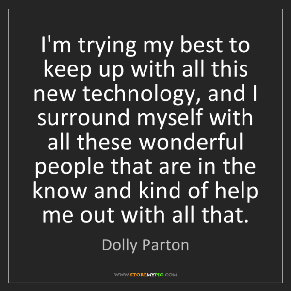 Dolly Parton: I'm trying my best to keep up with all this new technology,...