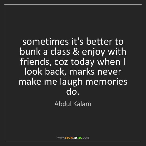 Abdul Kalam: sometimes it's better to bunk a class & enjoy with friends,...